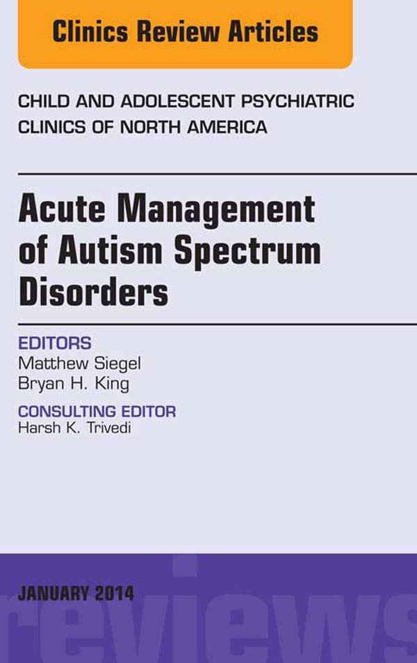 Acute Management of Autism Spectrum Disorders,  An Issue of Child and Adolescent Psychiatric Clinics of North America,