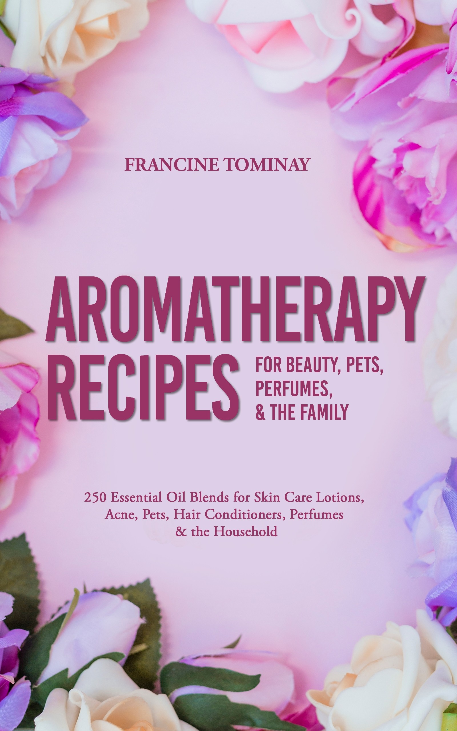 Aromatherapy Recipes for Beauty, Pets, Perfumes and the Family