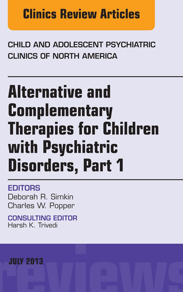 Alternative and Complementary Therapies for Children with Psychiatric Disorders, An Issue of Child and Adolescent Psychiatric Clinics of North America,