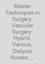 Cover Master Techniques in Surgery: Vascular Surgery: Hybrid, Venous, Dialysis Access, Thoracic Outlet, and Lower Extremity Procedures